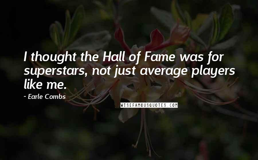 Earle Combs quotes: I thought the Hall of Fame was for superstars, not just average players like me.