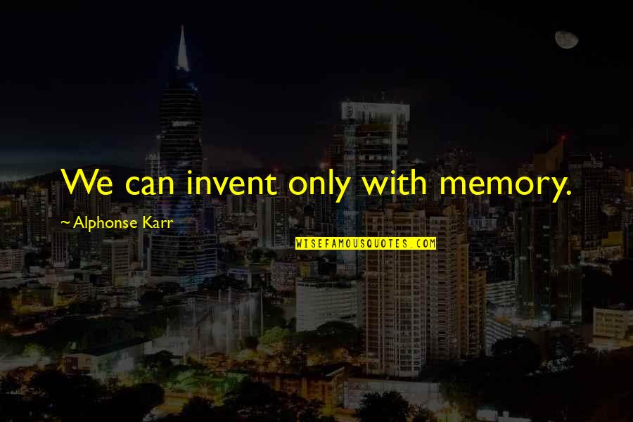 Early Morning Tea Quotes By Alphonse Karr: We can invent only with memory.