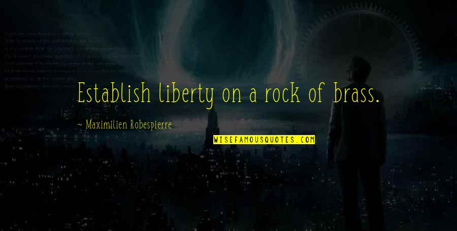 Early Morning Tea Quotes By Maximilien Robespierre: Establish liberty on a rock of brass.
