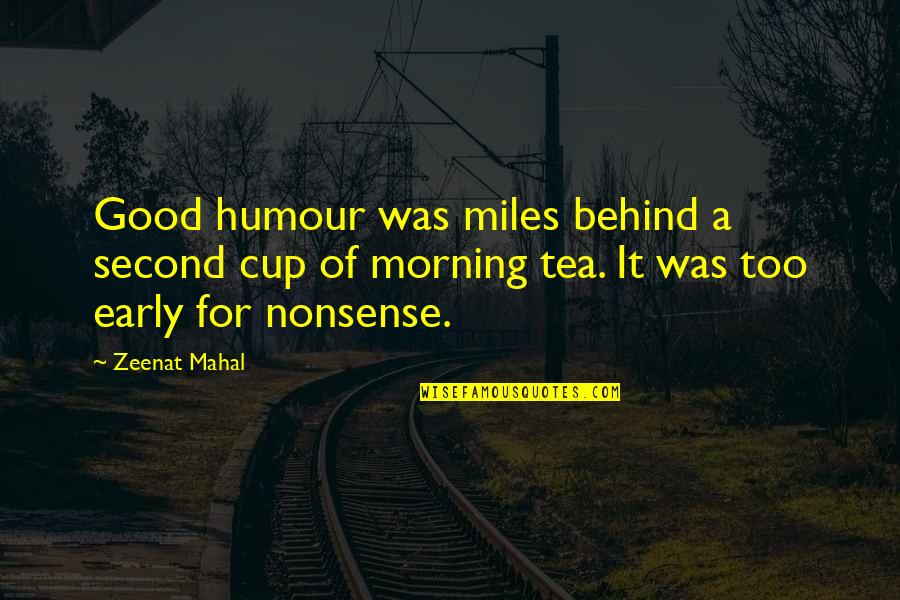 Early Morning Tea Quotes By Zeenat Mahal: Good humour was miles behind a second cup