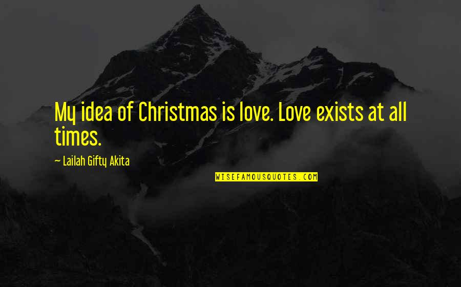 Earmark Quotes By Lailah Gifty Akita: My idea of Christmas is love. Love exists