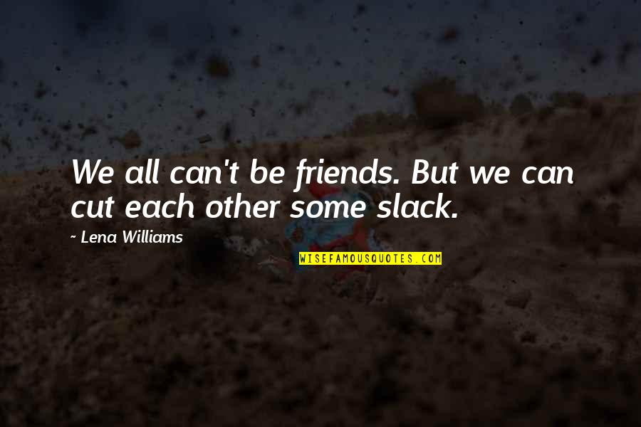Earmark Quotes By Lena Williams: We all can't be friends. But we can