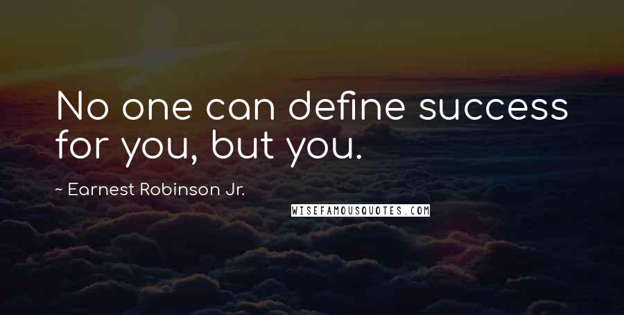 Earnest Robinson Jr. quotes: No one can define success for you, but you.