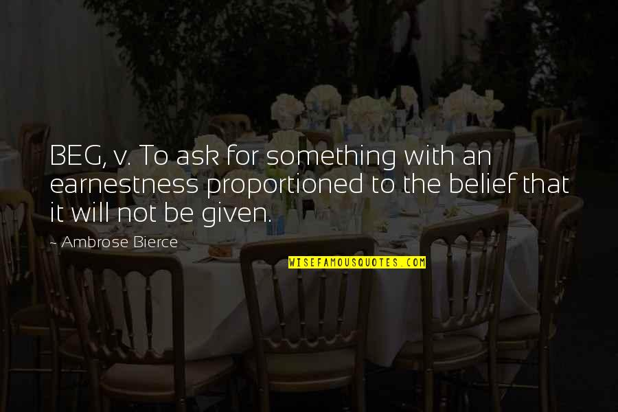 Earnestness Quotes By Ambrose Bierce: BEG, v. To ask for something with an