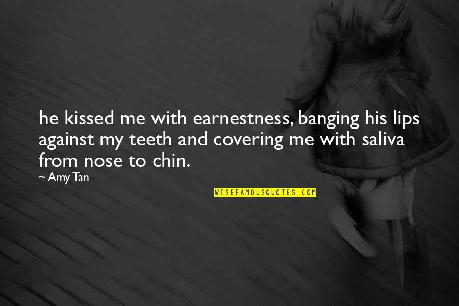 Earnestness Quotes By Amy Tan: he kissed me with earnestness, banging his lips