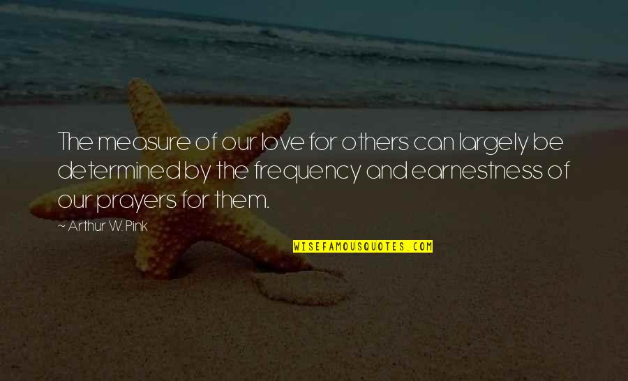 Earnestness Quotes By Arthur W. Pink: The measure of our love for others can