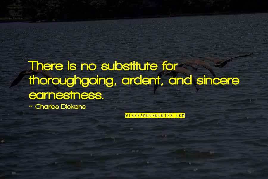 Earnestness Quotes By Charles Dickens: There is no substitute for thoroughgoing, ardent, and