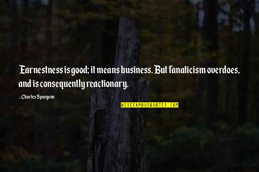 Earnestness Quotes By Charles Spurgeon: Earnestness is good; it means business. But fanaticism