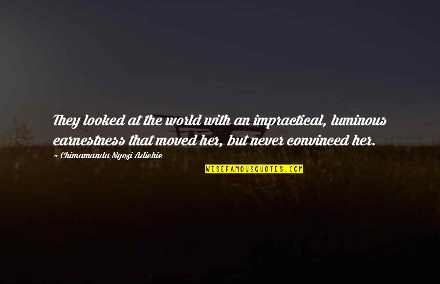Earnestness Quotes By Chimamanda Ngozi Adichie: They looked at the world with an impractical,