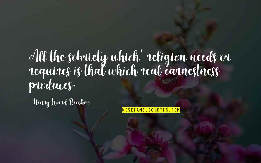 Earnestness Quotes By Henry Ward Beecher: All the sobriety which' religion needs or requires