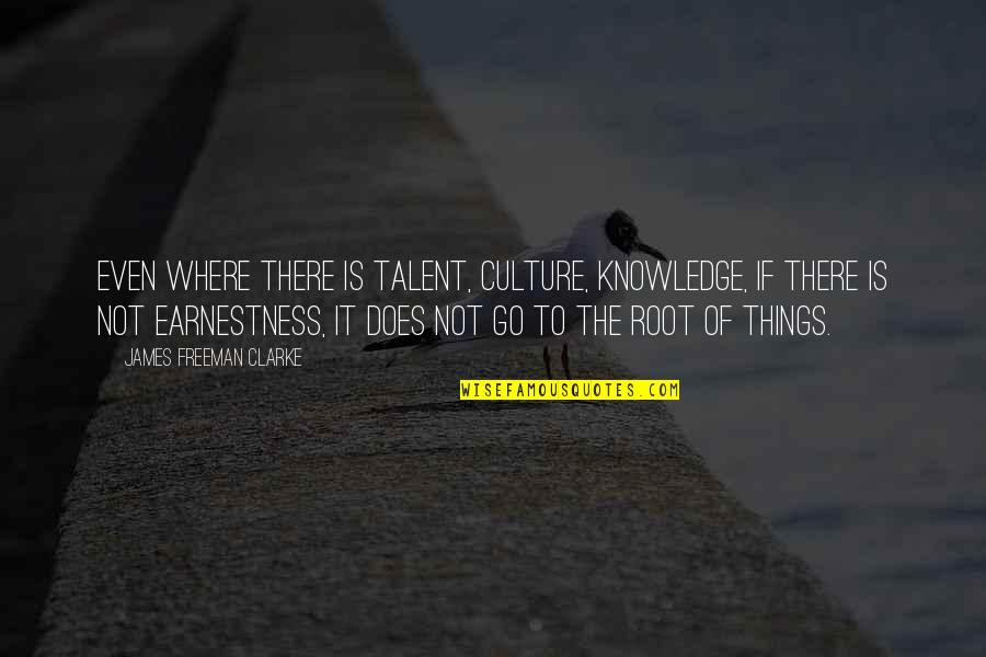 Earnestness Quotes By James Freeman Clarke: Even where there is talent, culture, knowledge, if