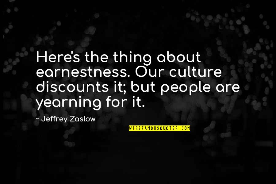 Earnestness Quotes By Jeffrey Zaslow: Here's the thing about earnestness. Our culture discounts