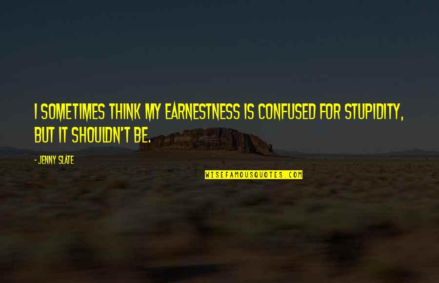 Earnestness Quotes By Jenny Slate: I sometimes think my earnestness is confused for