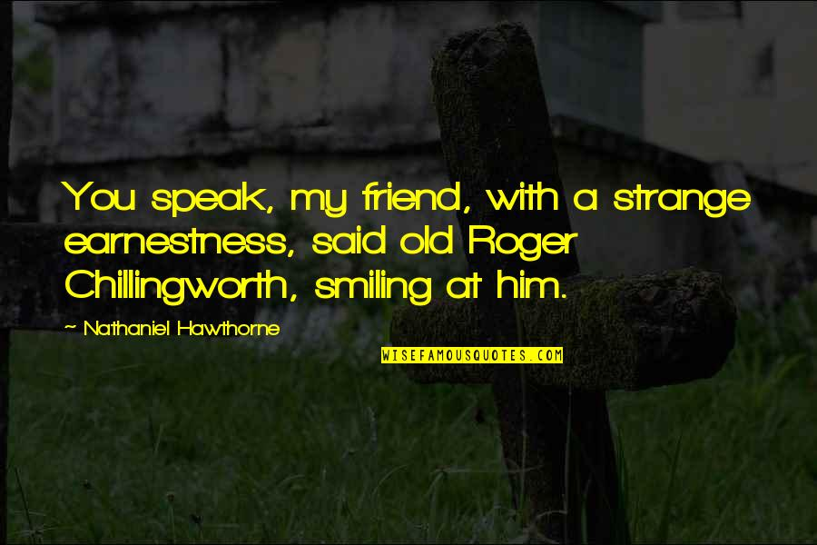 Earnestness Quotes By Nathaniel Hawthorne: You speak, my friend, with a strange earnestness,