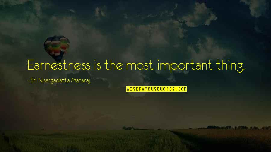 Earnestness Quotes By Sri Nisargadatta Maharaj: Earnestness is the most important thing.