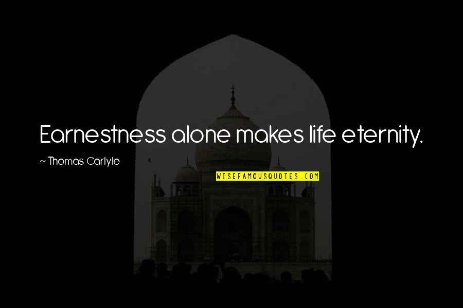 Earnestness Quotes By Thomas Carlyle: Earnestness alone makes life eternity.