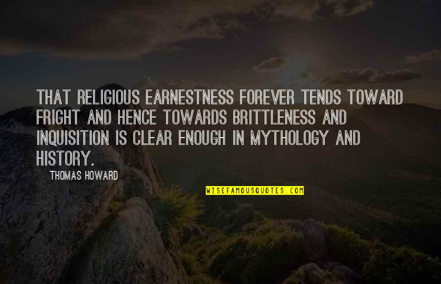 Earnestness Quotes By Thomas Howard: That religious earnestness forever tends toward fright and