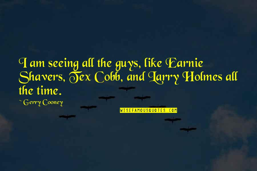 Earnie Quotes By Gerry Cooney: I am seeing all the guys, like Earnie