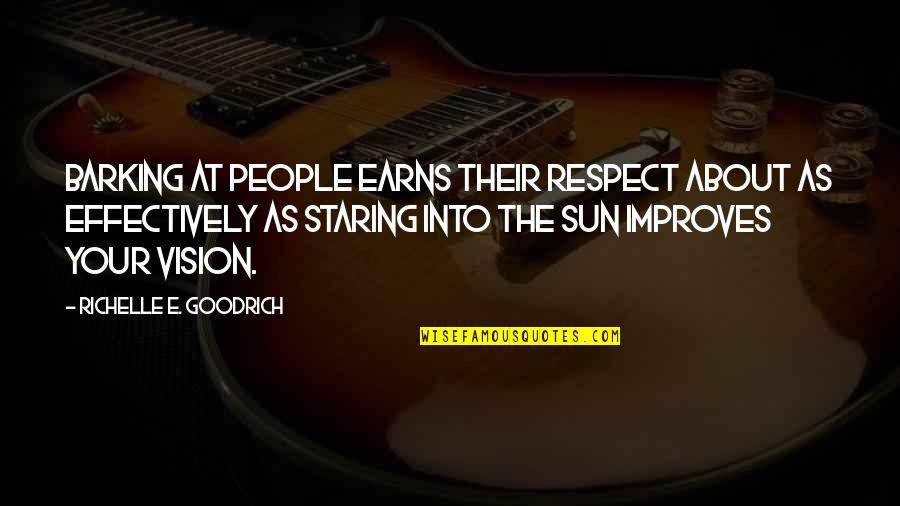 Earning Respect From Others Quotes By Richelle E. Goodrich: Barking at people earns their respect about as