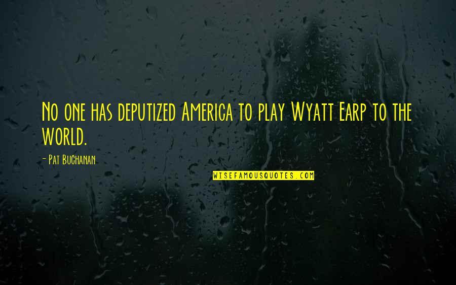 Earp Quotes By Pat Buchanan: No one has deputized America to play Wyatt
