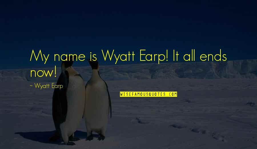 Earp Quotes By Wyatt Earp: My name is Wyatt Earp! It all ends