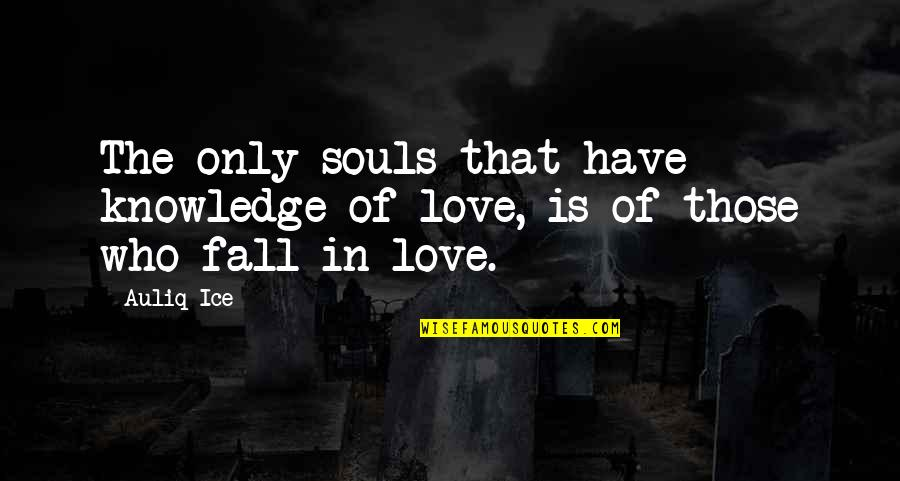 Earred Quotes By Auliq Ice: The only souls that have knowledge of love,