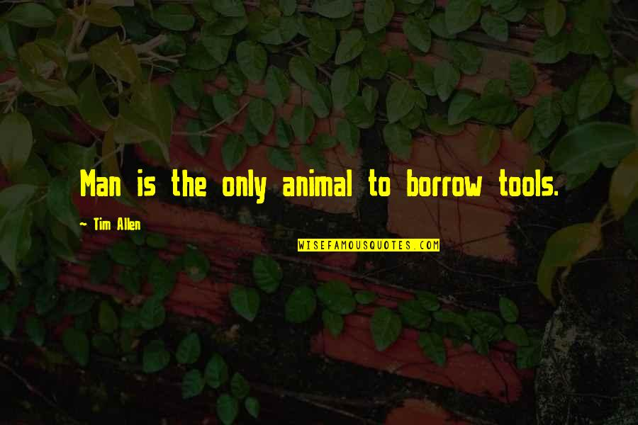 Earred Quotes By Tim Allen: Man is the only animal to borrow tools.