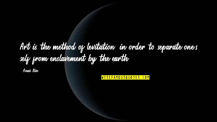 Earth And Art Quotes By Anais Nin: Art is the method of levitation, in order