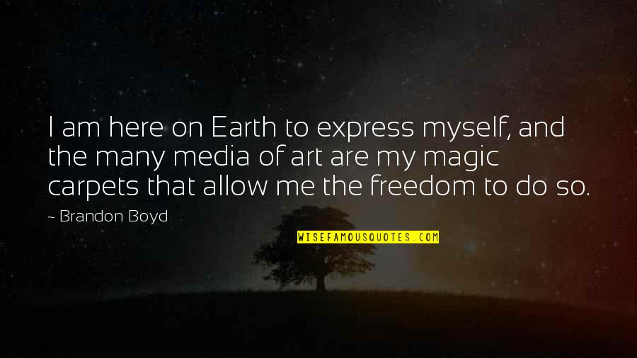 Earth And Art Quotes By Brandon Boyd: I am here on Earth to express myself,