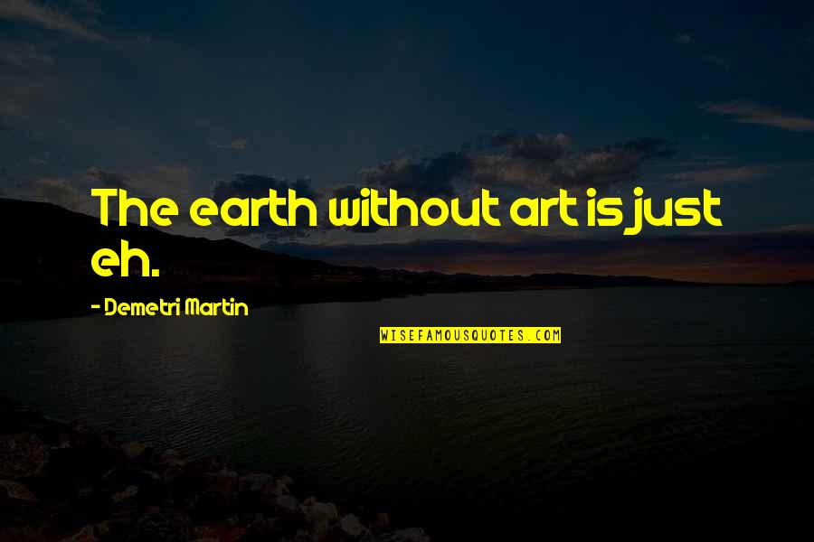 Earth And Art Quotes By Demetri Martin: The earth without art is just eh.