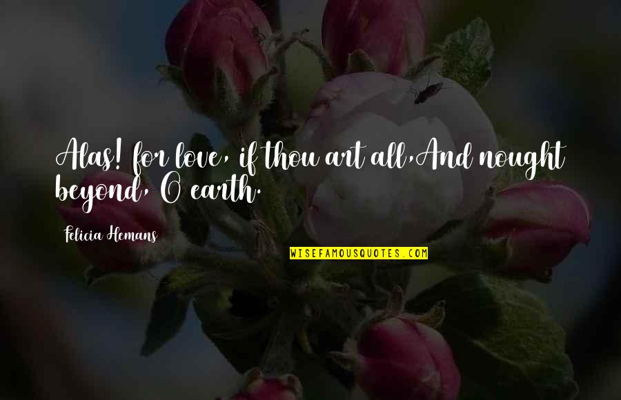 Earth And Art Quotes By Felicia Hemans: Alas! for love, if thou art all,And nought