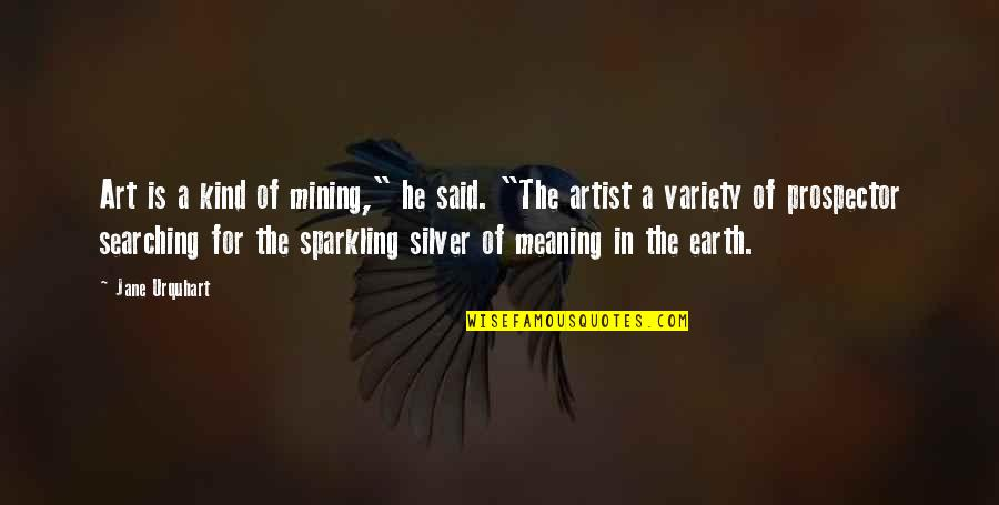 """Earth And Art Quotes By Jane Urquhart: Art is a kind of mining,"""" he said."""