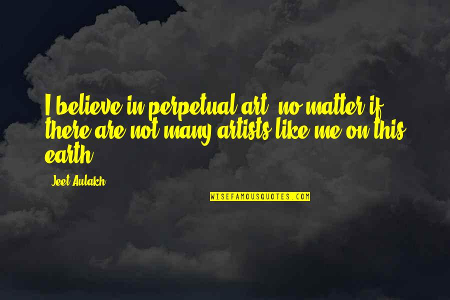 Earth And Art Quotes By Jeet Aulakh: I believe in perpetual art, no matter if