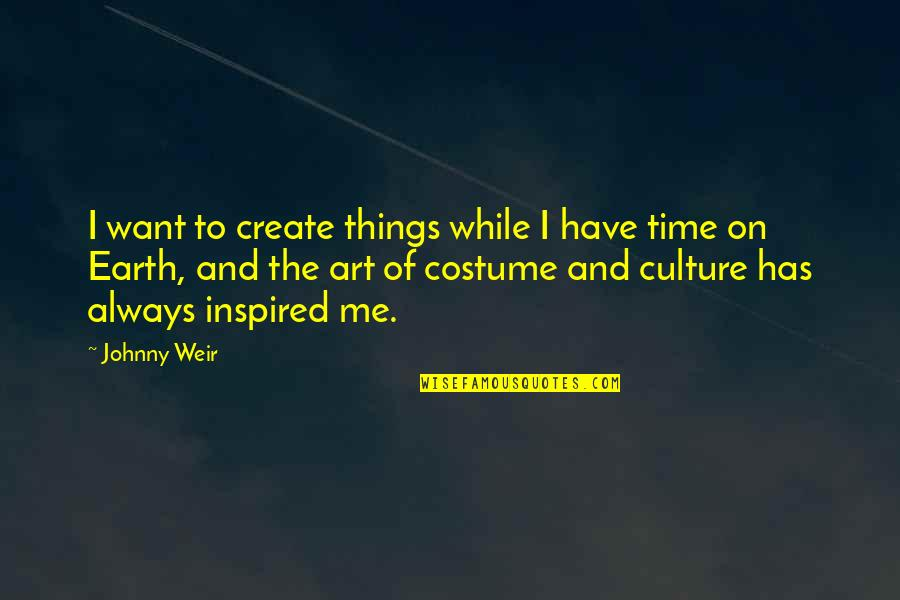 Earth And Art Quotes By Johnny Weir: I want to create things while I have
