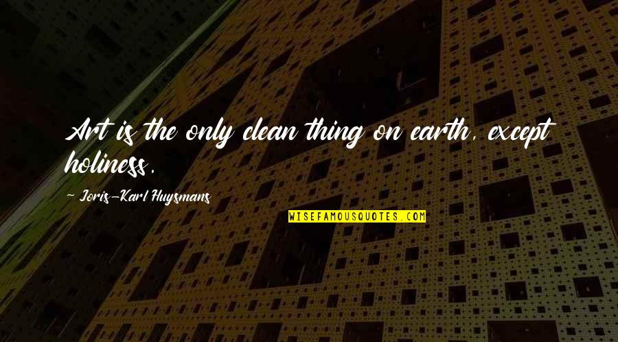 Earth And Art Quotes By Joris-Karl Huysmans: Art is the only clean thing on earth,