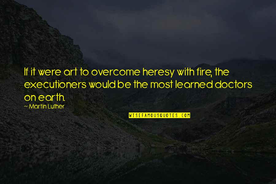Earth And Art Quotes By Martin Luther: If it were art to overcome heresy with