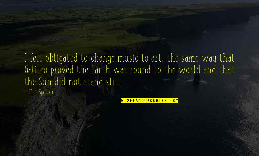 Earth And Art Quotes By Phil Spector: I felt obligated to change music to art,