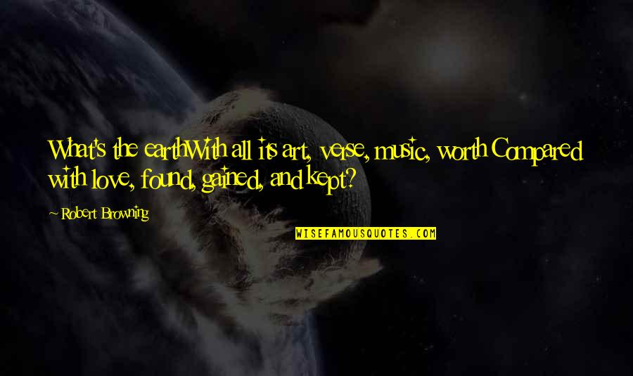 Earth And Art Quotes By Robert Browning: What's the earthWith all its art, verse, music,