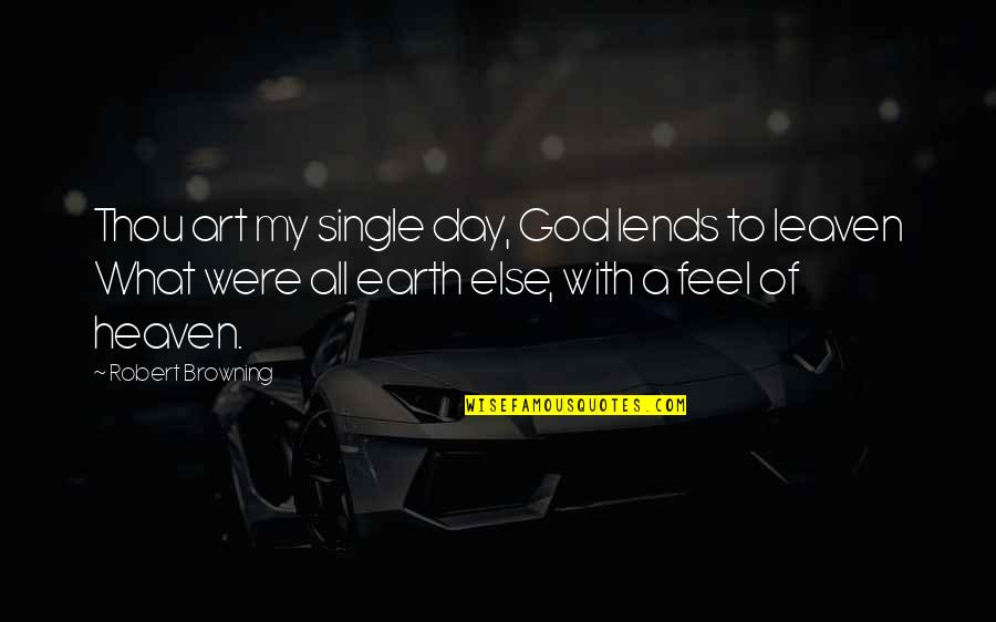 Earth And Art Quotes By Robert Browning: Thou art my single day, God lends to