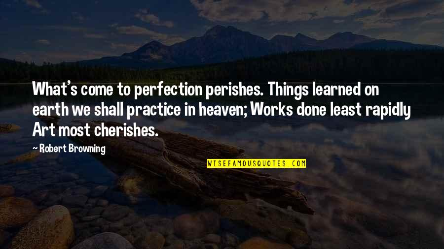 Earth And Art Quotes By Robert Browning: What's come to perfection perishes. Things learned on