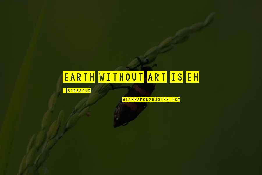 Earth And Art Quotes By Stobaeus: Earth without ART is EH
