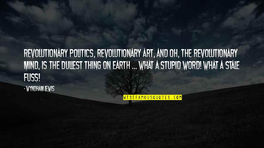 Earth And Art Quotes By Wyndham Lewis: Revolutionary politics, revolutionary art, and oh, the revolutionary