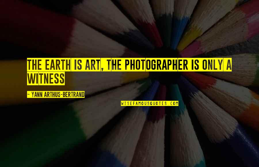 Earth And Art Quotes By Yann Arthus-Bertrand: The Earth is Art, The Photographer is only