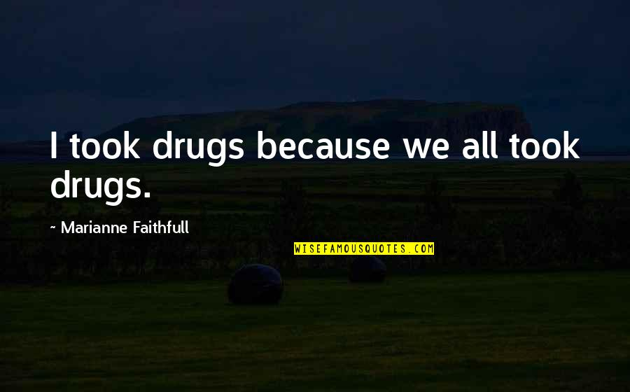 Earth And Sky Meet Quotes By Marianne Faithfull: I took drugs because we all took drugs.