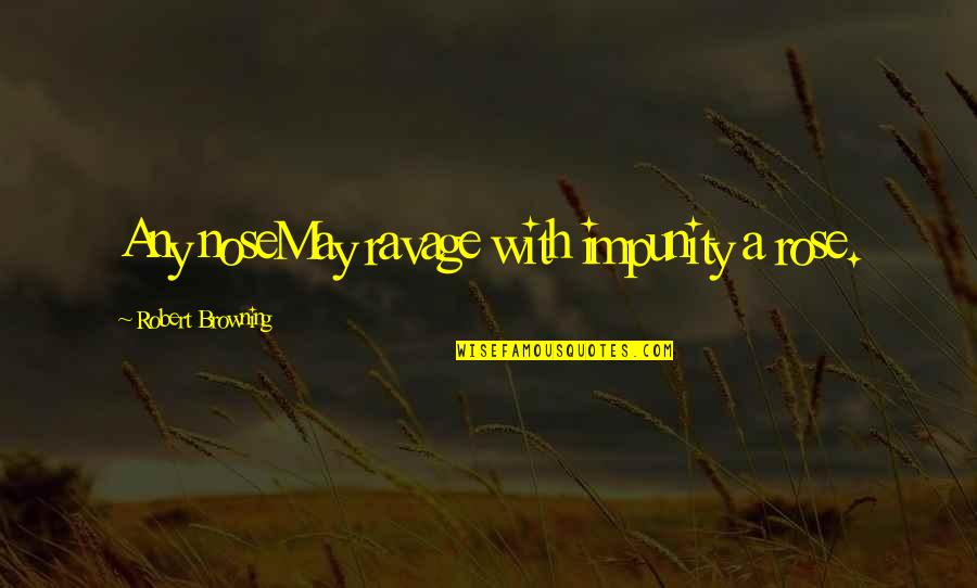 Earth And Sky Meet Quotes By Robert Browning: Any noseMay ravage with impunity a rose.