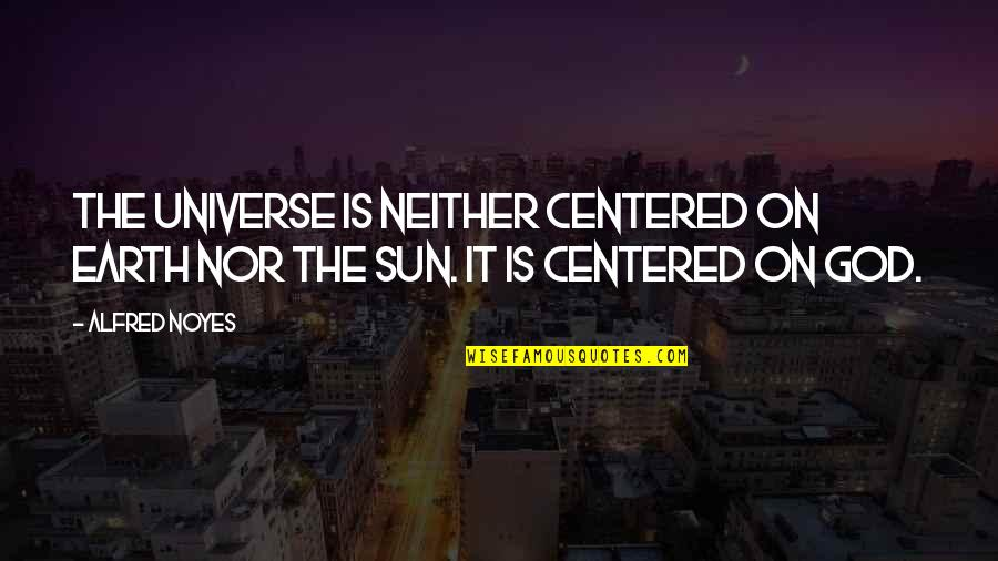 Earth And Universe Quotes By Alfred Noyes: The universe is neither centered on earth nor