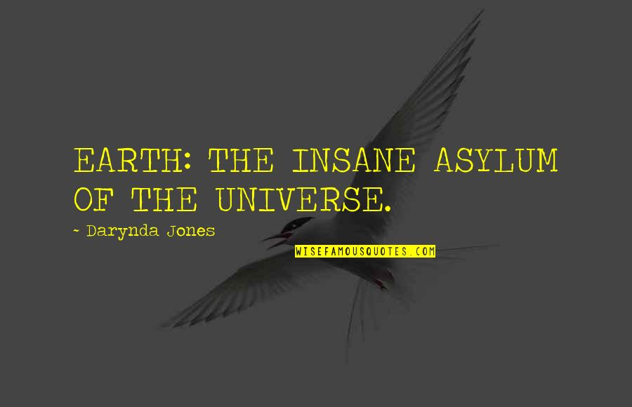 Earth And Universe Quotes By Darynda Jones: EARTH: THE INSANE ASYLUM OF THE UNIVERSE.