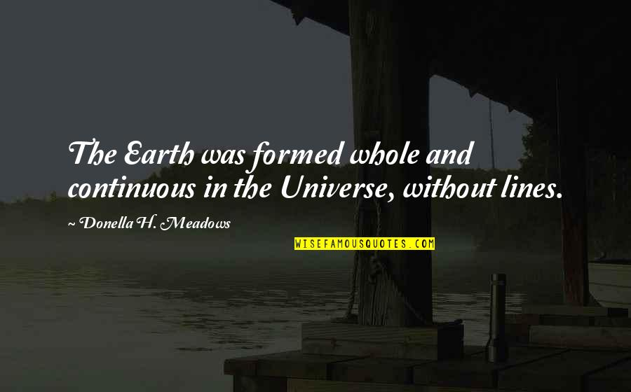 Earth And Universe Quotes By Donella H. Meadows: The Earth was formed whole and continuous in