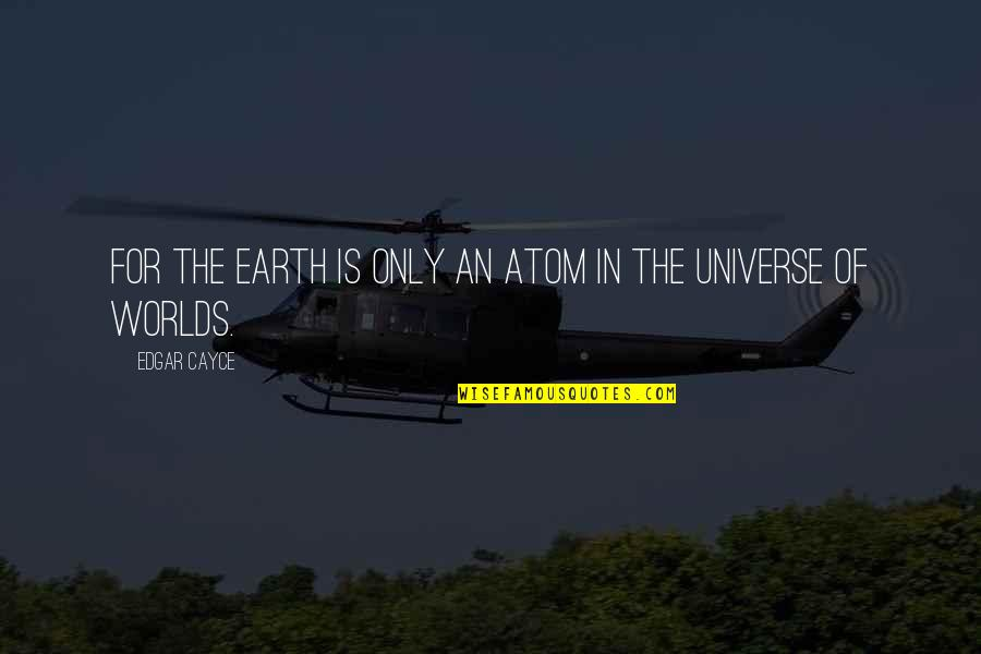 Earth And Universe Quotes By Edgar Cayce: For the Earth is only an atom in