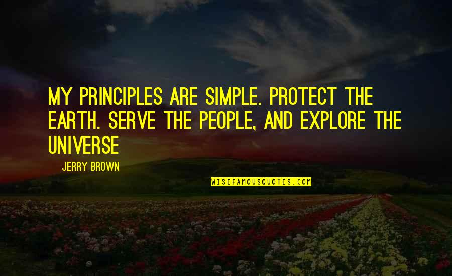 Earth And Universe Quotes By Jerry Brown: My principles are simple. Protect the Earth. Serve